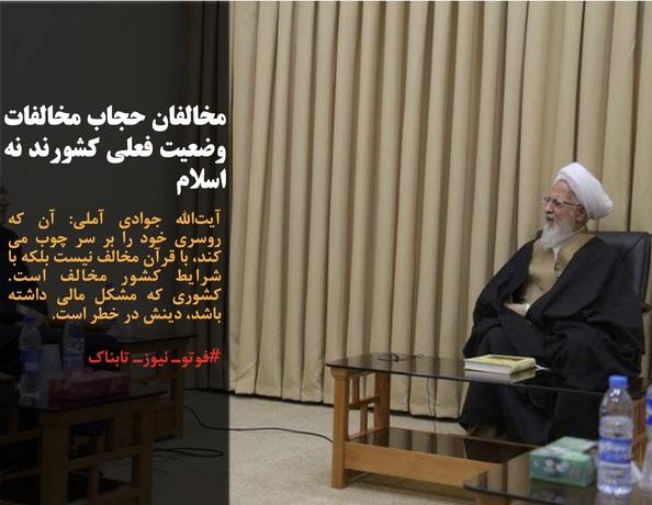 آیتالله جوادی آملی: آن که روسری خود را بر سر چوب می کند، با قرآن مخالف نیست بلکه با شرایط کشور مخالف است.  کشوری که مشکل مالی داشته باشد، دینش در خطر است.