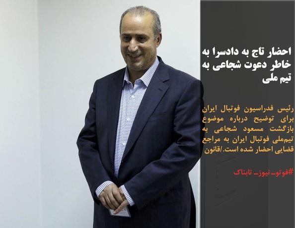 رئیس فدراسیون فوتبال ایران برای توضیح درباره موضوع بازگشت مسعود شجاعی به تیمملی فوتبال ایران به مراجع قضایی احضار شده است./قانون