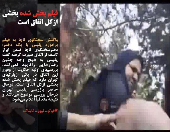 واکنش سخنگوی ناجا به فیلم برخورد پلیس با یک دختر: دفترسخنگوی ناجا ضمن ابراز تاسف از اتفاق صورت گرفته گفت پلیس به هیچ وجه چنین رفتارهایی راتایید نمیکند. بررسیهای اولیه حکایت از وقوع این اتفاق در یکی ازپارکهای تهران دارد که فیلم پخش شده بخشی ازکل اتفاق است. درحال حاضر بازرسی پلیس تهران درحال بررسی موضوع میباشد و نتیجه متعاقبا اعلام میشود.