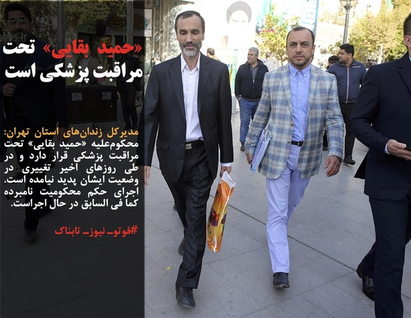 مدیرکل زندانهای استان تهران: محکومعلیه «حمید بقایی» تحت مراقبت پزشکی قرار دارد و در طی روزهای اخیر تغییری در وضعیت ایشان پدید نیامده است. اجرای حکم محکومیت نامبرده کما فی السابق در حال اجراست.