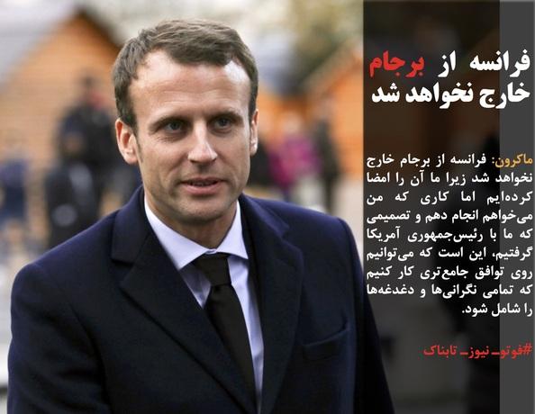 ماکرون: فرانسه از برجام خارج نخواهد شد زیرا ما آن را امضا کردهایم اما کاری که من میخواهم انجام دهم و تصمیمی که ما با رئیسجمهوری آمریکا گرفتیم، این است که میتوانیم روی توافق جامعتری کار کنیم که تمامی نگرانیها و دغدغهها را شامل شود.