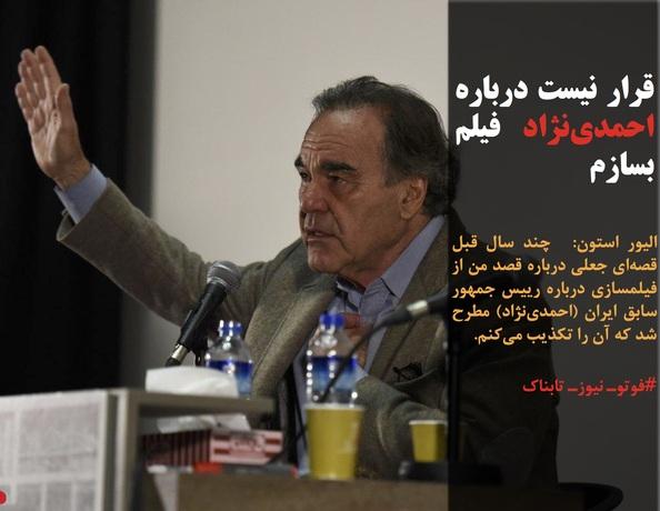 الیور استون:  چند سال قبل قصهای جعلی درباره قصد من از فیلمسازی درباره رییس جمهور سابق ایران (احمدینژاد) مطرح شد که آن را تکذیب میکنم.