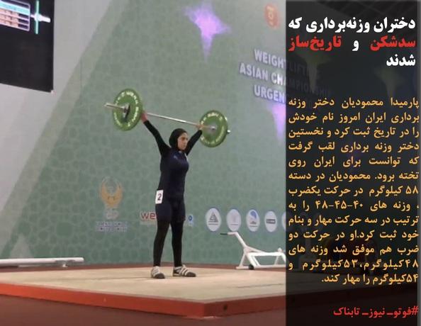 پارمیدا محمودیان دختر وزنه برداری ایران امروز نام خودش را در تاریخ ثبت کرد و نخستین دختر وزنه برداری لقب گرفت که توانست برای ایران روی تخته برود. محمودیان در دسته ۵۸ کیلوگرم در حرکت یکضرب ، وزنه های ۴۰-۴۵-۴۸ را به ترتیب در سه حرکت مهار و بنام خود ثبت کرد.او در حرکت دو ضرب هم موفق شد وزنه های 48کیلوگرم،53کیلوگرم و 54کیلوگرم را مهار کند.