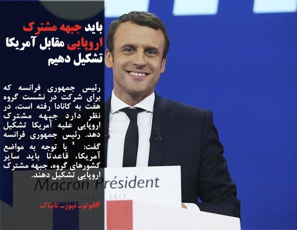 رئیس جمهوری فرانسه که برای شرکت در نشست گروه هفت به کانادا رفته است، در نظر دارد جبهه مشترک اروپایی علیه آمریکا تشکیل دهد. رئیس جمهوری فرانسه گفت: ' با توجه به مواضع آمریکا، قاعدتا باید سایر کشورهای گروه، جبهه مشترک اروپایی تشکیل دهند.