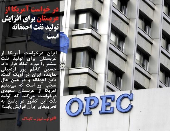 ایران درخواست آمریکا از عربستان برای تولید نفت بیشتر را مورد انتقاد قرار داد. حسین کاظم پور اردبیلی نماینده ایران در اوپک گفت: «این احمقانه و در عین حال تعجب آور است که میبینیم آمریکا از عربستان سعودی درخواست میکند که تولید نفت این کشور در پاسخ به تحریمهای ایران افزایش یابد.»