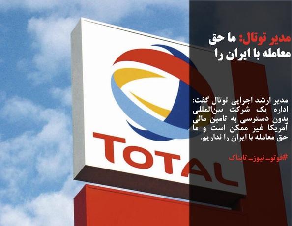 مدیر ارشد اجرایی توتال گفت: اداره یک شرکت بینالمللی بدون دسترسی به تامین مالی آمریکا غیر ممکن است و ما حق معامله با ایران را نداریم.