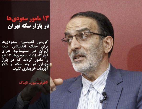 کریمی قدوسی: سعودیها برای جنگ اقتصادی علیه ایران در سلیمانیه عراق قرارگاه زدند. سعودیها 13 نفر را مامور کردند که در بازار تهران هر چه سکه و دلار آوردند، خریداری کنید.