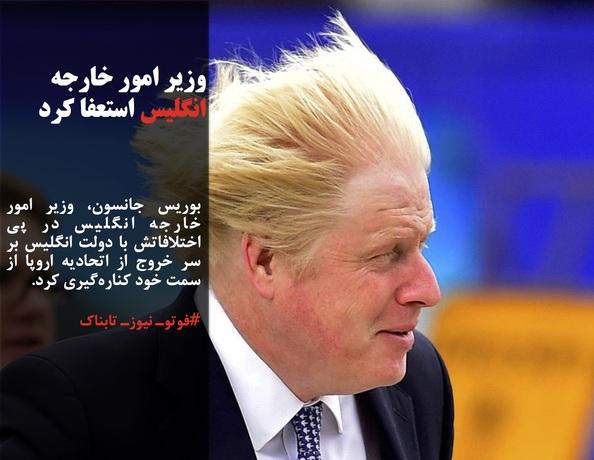 بوریس جانسون، وزیر امور خارجه انگلیس در پی اختلافاتش با دولت انگلیس بر سر خروج از اتحادیه اروپا از سمت خود کنارهگیری کرد.