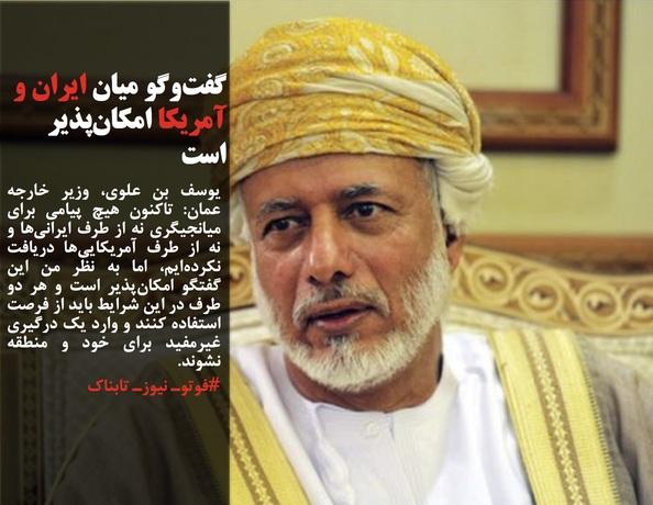 یوسف بن علوی، وزیر خارجه عمان: تاکنون هیچ پیامی برای میانجیگری نه از طرف ایرانیها و نه از طرف آمریکاییها دریافت نکردهایم، اما به نظر من این گفتگو امکانپذیر است و هر دو طرف در این شرایط باید از فرصت استفاده کنند و وارد یک درگیری غیرمفید برای خود و منطقه نشوند.