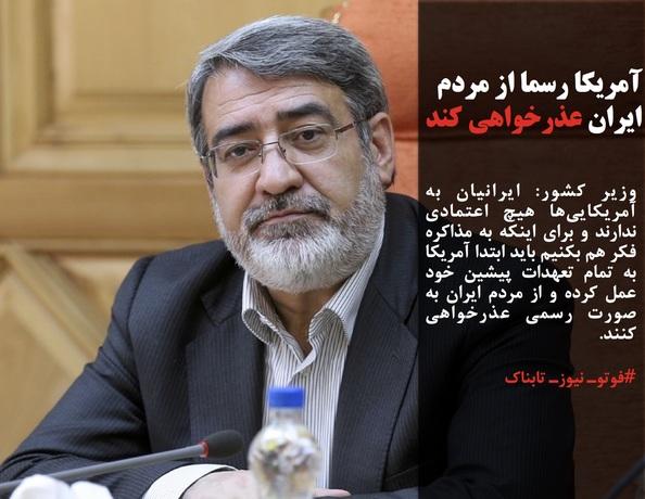 وزیر کشور: ایرانیان به آمریکاییها هیچ اعتمادی ندارند و برای اینکه به مذاکره فکر هم بکنیم باید ابتدا آمریکا به تمام تعهدات پیشین خود عمل کرده و از مردم ایران به صورت رسمی عذرخواهی کنند.