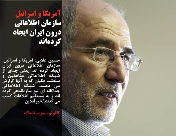 حسین علایی: آمریکا و اسرائیل، سازمان اطلاعاتی درون ایران ایجاد کرده اند، یعنی جدای از شبکه اطلاعاتی منافقین و سلطنت طلبان که به آنها گزارش می دهند، شبکه اطلاعاتی جداگانه ای نیز سازماندهی کرده اند و به مستقیم اطلاعات کسب می کنند./خبرآنلاین
