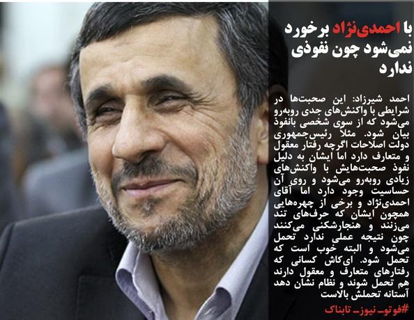 احمد شیرزاد: این صحبتها در شرایطی با واکنشهای جدی روبهرو میشود که از سوی شخصی بانفوذ بیان شود. مثلاً رئیسجمهوری دولت اصلاحات اگرچه رفتار معقول و متعارف دارد اما ایشان به دلیل نفوذ صحبتهایش با واکنشهای زیادی روبهرو میشود و روی آن حساسیت وجود دارد اما آقای احمدینژاد و برخی از چهرههایی همچون ایشان که حرفهای تند میزنند و هنجارشکنی میکنند چون نتیجه عملی ندارد تحمل میشود و البته خوب است که تحمل شود. ایکاش کسانی که رفتارهای متعارف و معقول دارند هم تحمل شوند و نظام نشان دهد آستانه تحملش بالاست