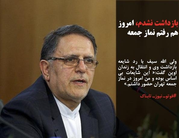 ولی الله سیف با رد شایعه بازداشت وی و انتقال به زندان اوین گفت:« این شایعات بی اساس بوده و من امروز در نماز جمعه تهران حضور داشتم.»
