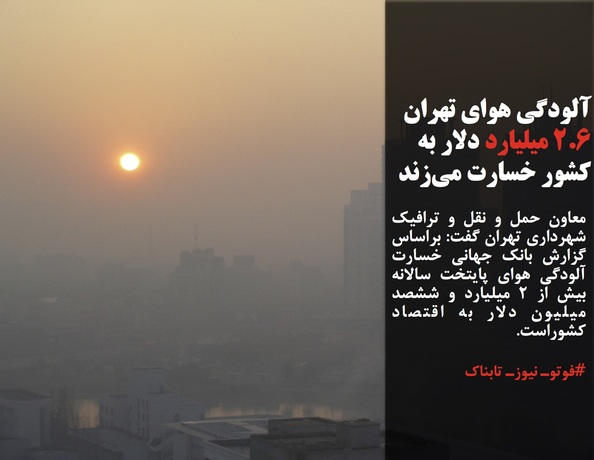 معاون حمل و نقل و ترافیک شهرداری تهران گفت: براساس گزارش بانک جهانی خسارت آلودگی هوای پایتخت سالانه بیش از ۲ میلیارد و ششصد میلیون دلار به اقتصاد کشوراست.