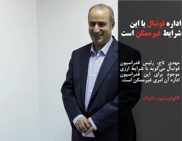 مهدی تاج، رئیس فدراسیون فوتبال میگوید با شرایط ارزی موجود برای این فدراسیون اداره آن امری غیرممکن است.