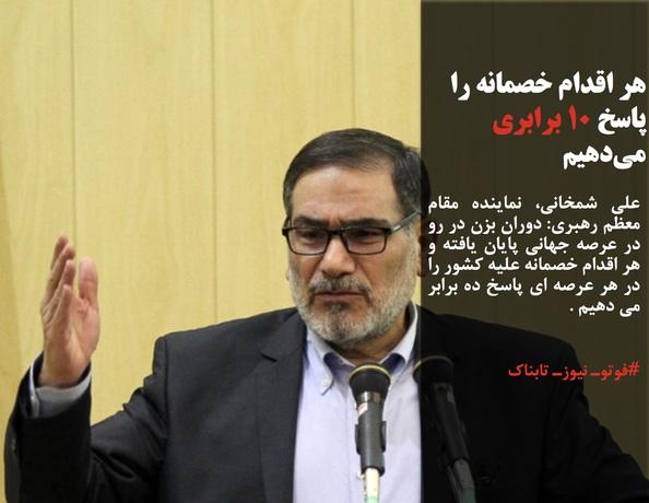 علی شمخانی، نماینده مقام معظم رهبری: دوران بزن در رو در عرصه جهانی پایان یافته و هر اقدام خصمانه علیه کشور را در هر عرصه ای پاسخ ده برابر می دهیم .