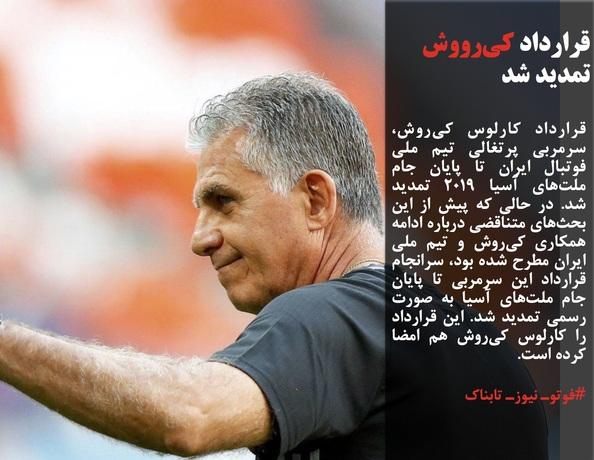 قرارداد کارلوس کیروش، سرمربی پرتغالی تیم ملی فوتبال ایران تا پایان جام ملتهای آسیا ۲۰۱۹ تمدید شد. در حالی که پیش از این بحثهای متناقضی درباره ادامه همکاری کیروش و تیم ملی ایران مطرح شده بود، سرانجام قرارداد این سرمربی تا پایان جام ملتهای آسیا به صورت رسمی تمدید شد. این قرارداد را کارلوس کیروش هم امضا کرده است.