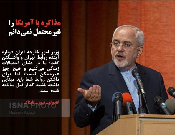 وزیر امور خارجه ایران درباره آینده روابط تهران و واشنگتن گفت: ما در دنیای احتمالات زندگی میکنیم و هیچ چیز غیرممکن نیست اما برای داشتن روابط شما باید مبنایی داشته باشید که از قبل ساخته شده است.