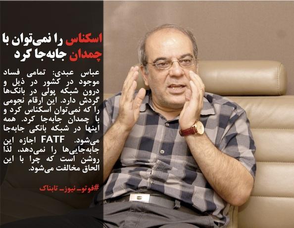 عباس عبدی: تمامی فساد موجود در کشور در ذیل و درون شبکه پولی در بانکها گردش دارد. این ارقام نجومی را که نمیتوان اسکناس کرد و با چمدان جابهجا کرد. همه اینها در شبکه بانکی جابهجا میشود. FATF اجازه این جابهجاییها را نمیدهد، لذا روشن است که چرا با این الحاق مخالفت میشود.
