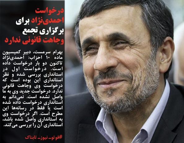 بهرام سرمست، دبیر کمیسیون ماده 10 احزاب: احمدینژاد تاکنون دو بار درخواست داده است. درخواست اول در استانداری بررسی شده و نظر استانداری این بوده است که درخواست وی وجاهت قانونی ندارد. درخواست جدید وی به ما واصل نشده است. نمیدانم به استانداری درخواست داده شده است یا فقط در رسانهها این مطرح است. اگر درخواست وی به استانداری واصل شده باشد، استانداری آن را بررسی میکند.