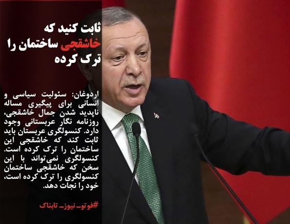 اردوغان: سئولیت سیاسی و انسانی برای پیگیری مساله ناپدید شدن جمال خاشقجی، روزنامه نگار عربستانی وجود دارد. کنسولگری عربستان باید ثابت کند که خاشقجی این ساختمان را ترک کرده است. کنسولگری نمیتواند با این سخن که خاشقجی ساختمان کنسولگری را ترک کرده است، خود را نجات دهد.