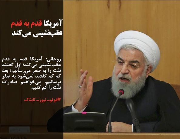 روحانی: آمریکا قدم به قدم عقبنشینی میکند؛ اول گفتند نفت را به صفر میرسانیم؛ بعد کم کم گفتند نمیشود به صفر برسانیم، میخواهیم صادرات نفت را کم کنیم