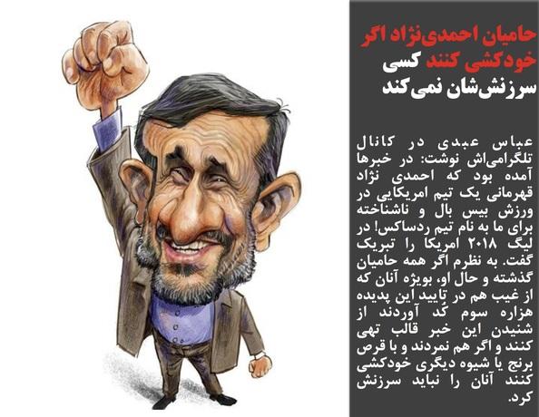 عباس عبدی در کانال تلگرامیاش نوشت: در خبرها آمده بود که احمدی نژاد قهرمانی یک تیم امریکایی در ورزش بیس بال و ناشناخته برای ما به نام تیم ردساکس! در لیگ ۲۰۱۸ امریکا را تبریک گفت. به نظرم اگر همه حامیان گذشته و حال او، بویژه آنان که از غیب هم در تایید این پدیده هزاره سوم کُد آوردند از شنیدن این خبر قالب تهی کنند و اگر هم نمردند و با قرص برنج یا شیوه دیگری خودکشی کنند آنان را نباید سرزنش کرد.