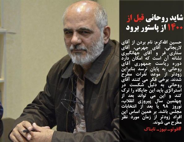 حسین اللهکرم: نام بردن از آقای لاریجانی، آقای جهرمی، آقای ستاری فر و آقای جهانگیری نشانه آن است که امکان دارد دوره ریاست جمهوری آقای روحانی به پایان نرسد بنابراین زودتر از موعد نفرات مطرح شدند. برخی فکر می کنند آقای روحانی به دلیل شکست در استراتژی باید این جایگاه را ترک کند و این می تواند بعد از چهلمین سال پیروزی انقلاب، نوروز ۹۸ یا بعد از انتخابات مجلس باشد. بر همین اساس این افراد زودتر از زمان مورد نظر مطرح می شوند.