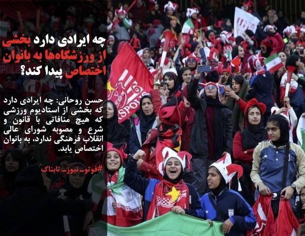 حسن روحانی: چه ایرادی دارد که بخشی از استادیوم ورزشی که هیچ منافاتی با قانون و شرع و مصوبه شورای عالی انقلاب فرهنگی ندارد، به بانوان اختصاص یابد.