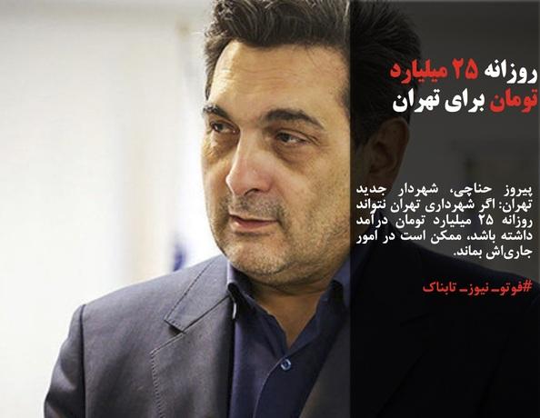 پیروز حناچی، شهردار جدید تهران: اگر شهرداری تهران نتواند روزانه 25 میلیارد تومان درآمد داشته باشد، ممکن است در امور جاریاش بماند.