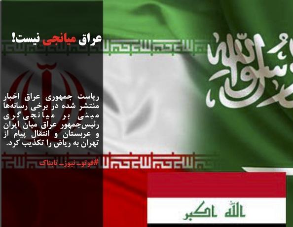 ریاست جمهوری عراق اخبار منتشر شده در برخی رسانهها مبنی بر میانجیگری رئیسجمهور عراق میان ایران و عربستان و انتقال پیام از تهران به ریاض را تکذیب کرد.