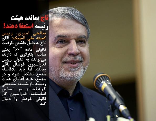 صالحی امیری، رییس کمیته ملی المپیک: آقای تاج به دلیل داشتن ظرفیت قانونی ماده