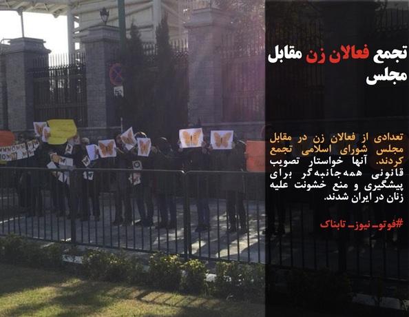 تعدادی از فعالان زن در مقابل مجلس شورای اسلامی تجمع کردند. آنها خواستار تصویب قانونی همهجانبهگر برای پیشگیری و منع خشونت علیه زنان در ایران شدند.