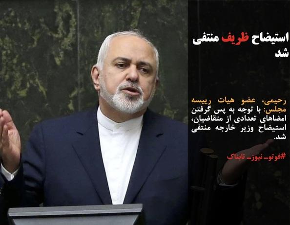 رحیمی، عضو هیات رییسه مجلس: با توجه به پس گرفتن امضاهای تعدادی از متقاضیان، استیضاح وزیر خارجه منتفی شد.