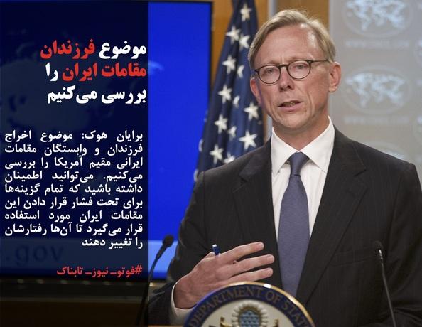 برایان هوک: موضوع اخراج فرزندان و وابستگان مقامات ایرانی مقیم آمریکا را بررسی میکنیم. میتوانید اطمینان داشته باشید که تمام گزینهها برای تحت فشار قرار دادن این مقامات ایران مورد استفاده قرار میگیرد تا آنها رفتارشان را تغییر دهند