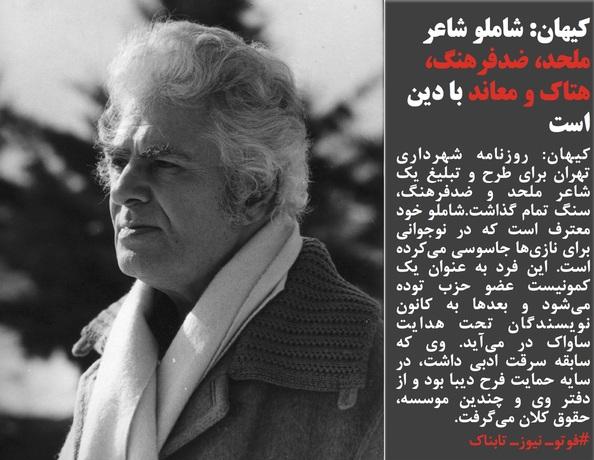 کیهان: روزنامه شهرداری تهران برای طرح و تبلیغ یک شاعر ملحد و ضدفرهنگ، سنگ تمام گذاشت.شاملو خود معترف است که در نوجوانی برای نازیها جاسوسی میکرده است. این فرد به عنوان یک کمونیست عضو حزب توده میشود و بعدها به کانون نویسندگان تحت هدایت ساواک در میآید. وی که سابقه سرقت ادبی داشت، در سایه حمایت فرح دیبا بود و از دفتر وی و چندین موسسه، حقوق کلان میگرفت.