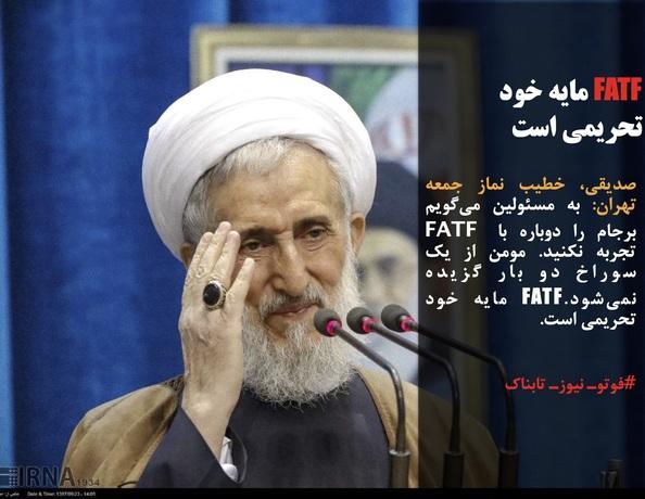 صدیقی، خطیب نماز جمعه تهران: به مسئولین میگویم برجام را دوباره با FATF تجربه نکنید. مومن از یک سوراخ دو بار گزیده نمیشود.FATF مایه خود تحریمی است.