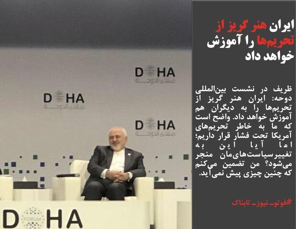 ظریف در نشست بینالمللی دوحه: ایران هنر گریز از تحریمها را به دیگران هم آموزش خواهد داد. واضح است که ما به خاطر تحریمهای آمریکا تحت فشار قرار داریم؛ اما آیا این به تغییرسیاستهایمان منجر میشود؟ من تضمین میکنم که چنین چیزی پیش نمیآید.