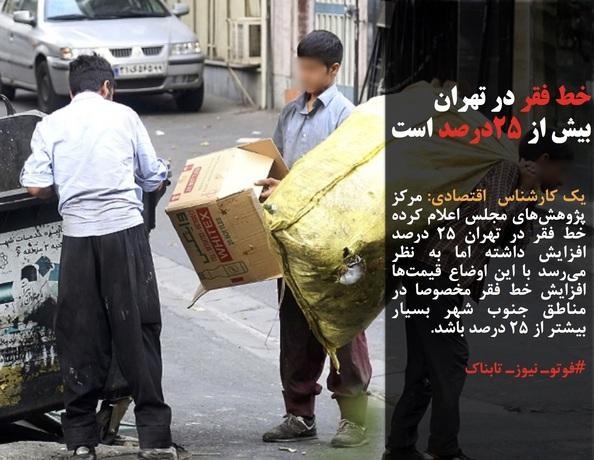 یک کارشناس  اقتصادی: مرکز پژوهشهای مجلس اعلام کرده خط فقر در تهران ۲۵ درصد افزایش داشته اما به نظر میرسد با این اوضاع قیمتها افزایش خط فقر مخصوصا در مناطق جنوب شهر بسیار بیشتر از ۲۵ درصد باشد.