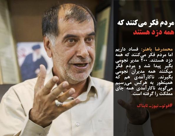 محمدرضا باهنر: فساد داریم اما مردم فکر میکنند که همه دزد هستند. 200 مدیر نجومی بگیر پیدا شد و مردم فکر میکنند همه مدیران نجومی بگیرند. ناکارآمدی هم که همینطور به هرکس میرسیم میگوید ناکارآمدی همه جای مملکت را گرفته است.