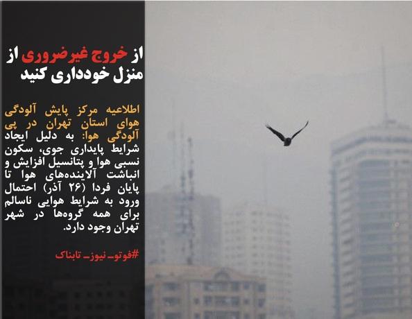 اطلاعیه مرکز پایش آلودگی هوای استان تهران در پی آلودگی هوا: به دلیل ایجاد شرایط پایداری جوی، سکون نسبی هوا و پتانسیل افزایش و انباشت آلایندههای هوا تا پایان فردا (۲۶ آذر) احتمال ورود به شرایط هوایی ناسالم برای همه گروهها در شهر تهران وجود دارد.