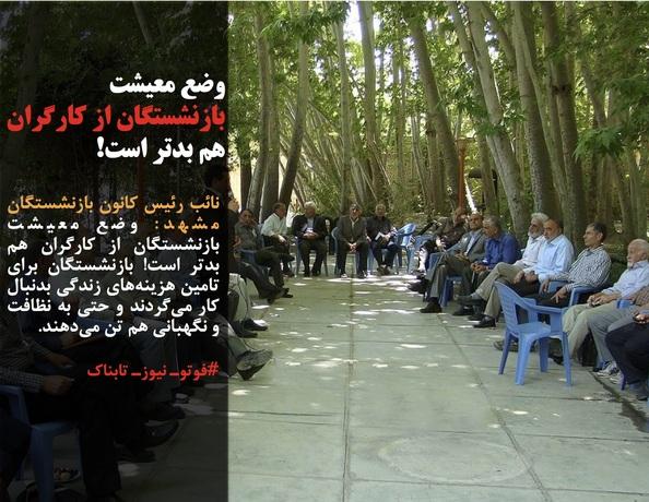 نائب رئیس کانون بازنشستگان مشهد: وضع معیشت بازنشستگان از کارگران هم بدتر است! بازنشستگان برای تامین هزینههای زندگی بدنبال کار میگردند و حتی به نظافت و نگهبانی هم تن میدهند.