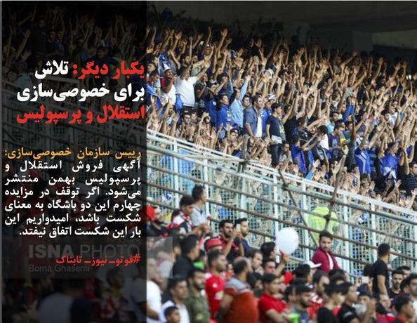 رییس سازمان خصوصیسازی: آگهی فروش استقلال و پرسپولیس بهمن منتشر میشود. اگر توقف در مزایده چهارم این دو باشگاه به معنای شکست باشد، امیدواریم این بار این شکست اتفاق نیفتد.