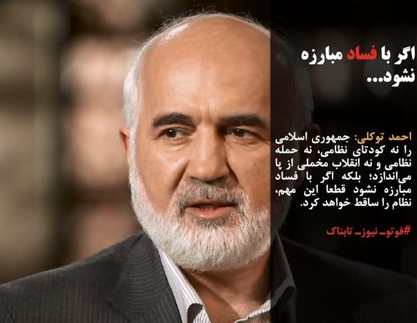 احمد توکلی: جمهوری اسلامی را نه کودتای نظامی، نه حمله نظامی و نه انقلاب مخملی از پا میاندازد؛ بلکه اگر با فساد مبارزه نشود قطعا این مهم، نظام را ساقط خواهد کرد.