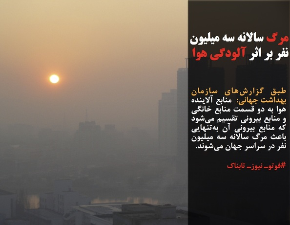 طبق گزارشهای سازمان بهداشت جهانی:  منابع آلاینده هوا به دو قسمت منابع خانگی و منابع بیرونی تقسیم میشود که منابع بیرونی آن بهتنهایی باعث مرگ سالانه سه میلیون نفر در سراسر جهان میشوند.