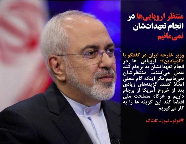 وزیر خارجه ایران در گفتگو با «المیادین»: اروپایی ها در انجام تعهداتشان به برجام کُند عمل میکنند. منتظرشان نمیمانیم مگر اینکه گام عملی اتخاذ کنند. گزینههای زیادی بعد از خروج آمریکا از برجام داریم و هرگاه مصلحت ملی اقتضا کند این گزینه ها را به کار میگیریم.