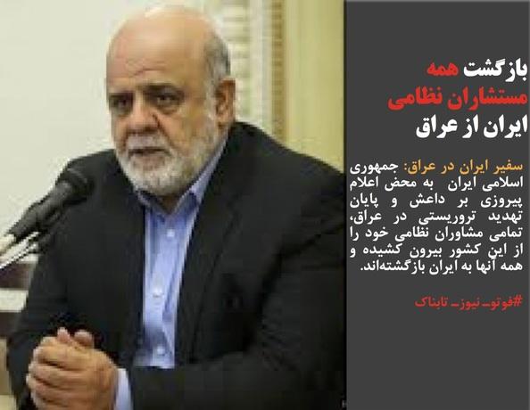 سفیر ایران در عراق: جمهوری اسلامی ایران  به محض اعلام پیروزی بر داعش و پایان تهدید تروریستی در عراق، تمامی مشاوران نظامی خود را از این کشور بیرون کشیده و همه آنها به ایران بازگشتهاند.