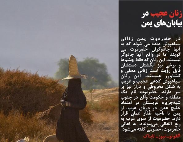 در حضرموت یمن زنانی سیاهپوش دیده می شوند که به آنها جادوگران حضرموت می گویند اما در واقع آنها جادوگر نیستند.این زنان که فقط چشمها و برخی نیز انگشتان دستشان قابل رؤیت است زنانی محلی و کشاورز هستند.این زنان سیاهپوش کلاهی عجیب و غریب به شکل مخروطی و دراز نیز بر سر دارند.حَضرَموت نام یک منطقه و حکومت واقع در جنوب شبهجزیره عربستان در امتداد خلیج عدن در دریای عرب، از یمن تا ناحیه ظُفار عمان قرار دارد.حضرموت از سوی غرب به ربع الخالی میپیوندد. به اهالی حضرموت، حَضرَمی گفته میشود.