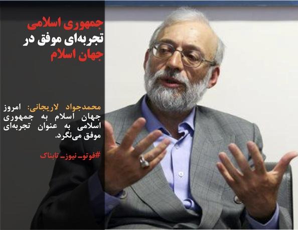 محمدجواد لاریجانی: امروز جهان اسلام به جمهوری اسلامی به عنوان تجربهای موفق مینگرد.