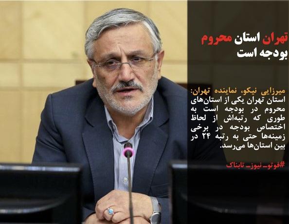 میرزایی نیکو، نماینده تهران: استان تهران یکی از استانهای محروم در بودجه است به طوری که رتبهاش از لحاظ اختصاص بودجه در برخی زمینهها حتی به رتبه ۲۴ در بین استانها میرسد.
